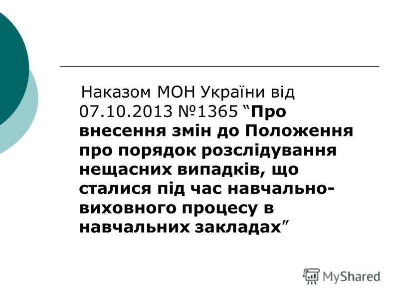 Наказом МОН України від 07.10.2013 1365 Про внесення змін до Положення про порядок розслідування нещасних випадків, що сталися під час навчально- виховного процесу в навчальних закладах