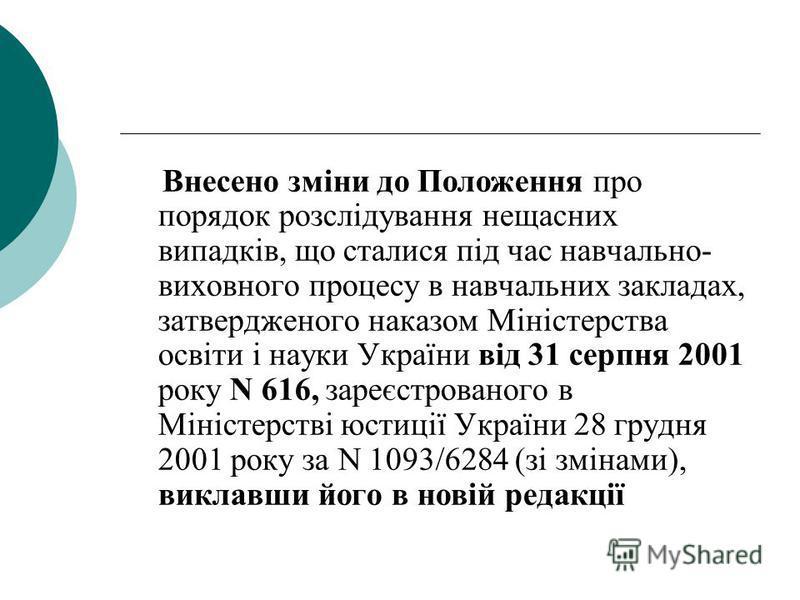 Внесено зміни до Положення про порядок розслідування нещасних випадків, що сталися під час навчально- виховного процесу в навчальних закладах, затвердженого наказом Міністерства освіти і науки України від 31 серпня 2001 року N 616, зареєстрованого в