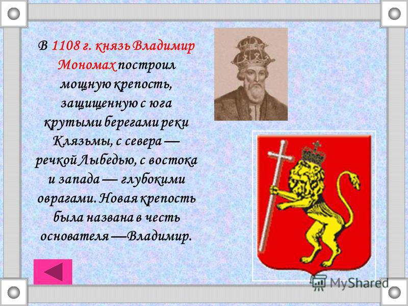 В 1108 г. князь Владимир Мономах построил мощную крепость, защищенную с юга крутыми берегами реки Клязьмы, с севера речкой Лыбедью, с востока и запада глубокими оврагами. Новая крепость была названа в честь основателя Владимир.