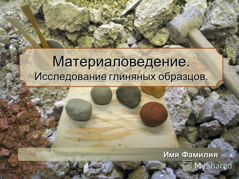 Материаловедение. Исследование глиняных образцов. Имя Фамилия