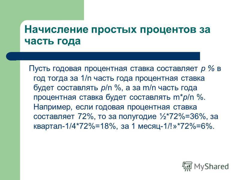 Начисление простых процентов за часть года Пусть годовая процентная ставка составляет р % в год тогда за 1/n часть года процентная ставка будет составлять р/n %, а за m/n часть года процентная ставка будет составлять m*p/n %. Например, если годовая п