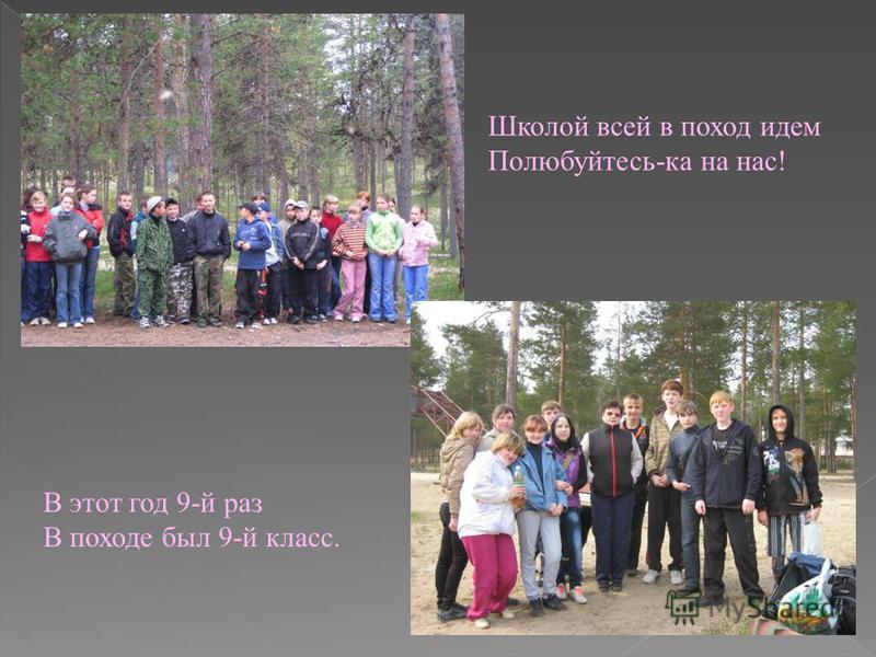 Школой всей в поход идем Полюбуйтесь-ка на нас! В этот год 9-й раз В походе был 9-й класс.