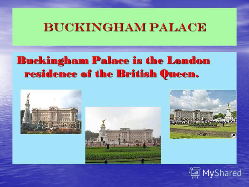 BUCKINGHAM PALACE Buckingham Palace is the London residence of the British Queen. Buckingham Palace is the London residence of the British Queen.