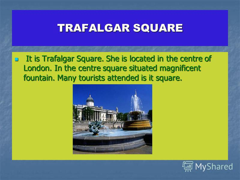 TRAFALGAR SQUARE It is Trafalgar Square. She is located in the centre of London. In the centre square situated magnificent fountain. Many tourists attended is it square. It is Trafalgar Square. She is located in the centre of London. In the centre sq
