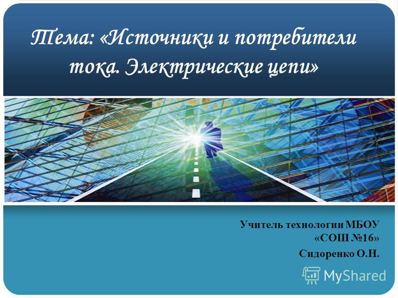Тема: «Источники и потребители тока. Электрические цепи» Учитель технологии МБОУ «СОШ 16» Сидоренко О.Н.