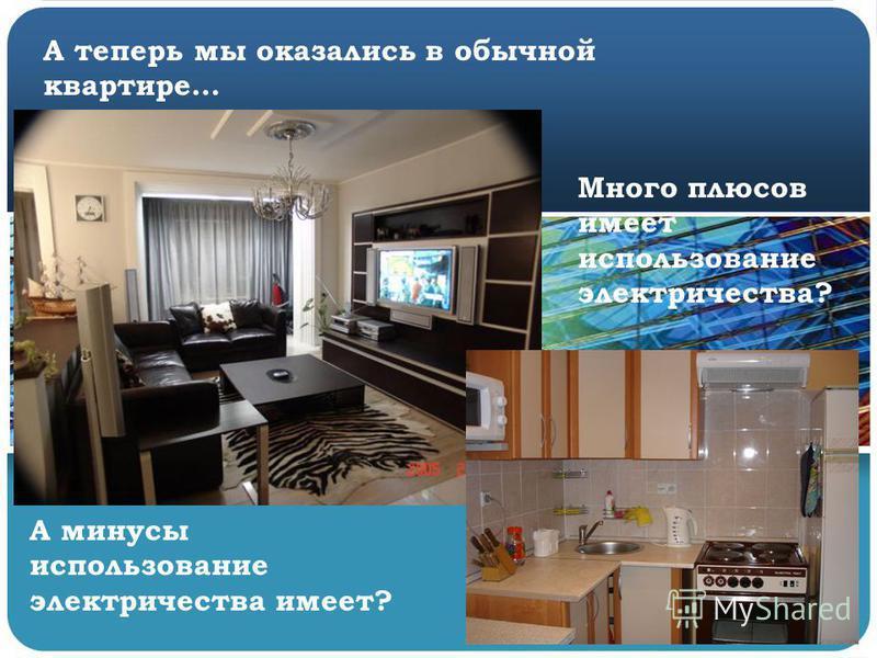 А теперь мы оказались в обычной квартире… Много плюсов имеет использование электричества? А минусы использование электричества имеет?