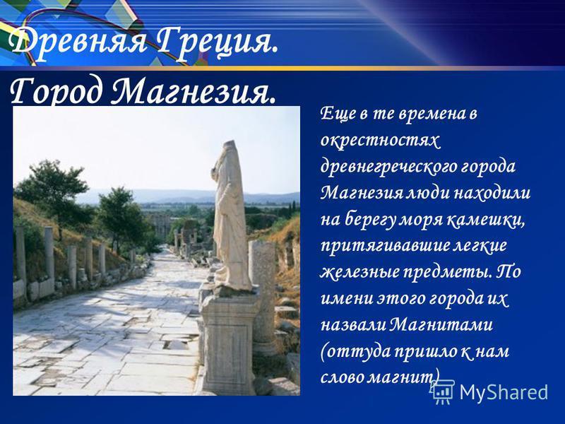 Древняя Греция. Город Магнезия. Еще в те времена в окрестностях древнегреческого города Магнезия люди находили на берегу моря камешки, притягивавшие легкие железные предметы. По имени этого города их назвали Магнитами (оттуда пришло к нам слово магни