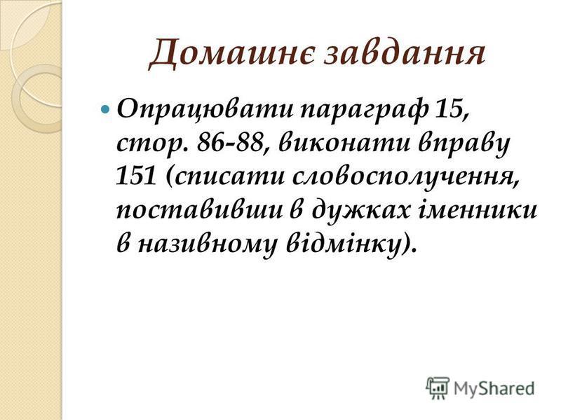 Домашнє завдання Опрацювати параграф 15, стор. 86-88, виконати вправу 151 (списати словосполучення, поставивши в дужках іменники в називному відмінку).