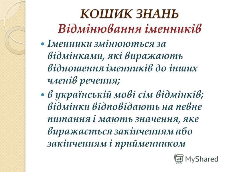 КОШИК ЗНАНЬ Відмінювання іменників Іменники змінюються за відмінками, які виражають відношення іменників до інших членів речення; в українській мові сім відмінків; відмінки відповідають на певне питання і мають значення, яке виражається закінченням а