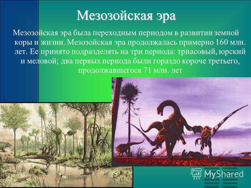 Мезозойская эра Мезозойская эра была переходным периодом в развитии земной коры и жизни. Мезозойская эра продолжалась примерно 160 млн. лет. Ее принято подразделять на три периода: триасовый, юрский и меловой; два первых периода были гораздо короче т