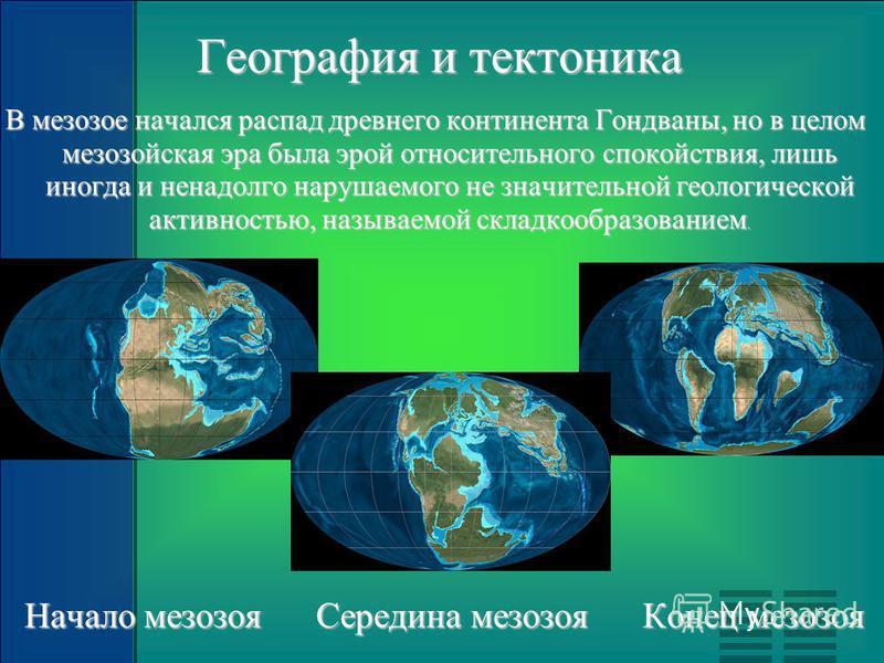 География и тектоника В мезозое начался распад древнего континента Гондваны, но в целом мезозойская эра была эрой относительного спокойствия, лишь иногда и ненадолго нарушаемого не значительной геологической активностью, называемой складкообразование