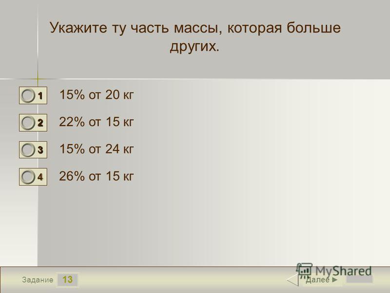 13 Задание Укажите ту часть массы, которая больше других. 15% от 20 кг 22% от 15 кг 15% от 24 кг 26% от 15 кг Далее 1 0 2 0 3 0 4 1