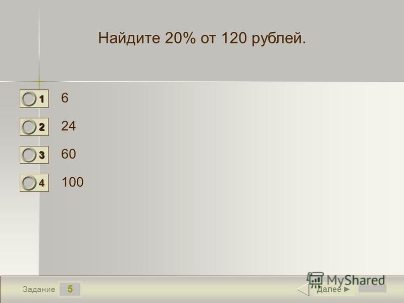 5 Задание Найдите 20% от 120 рублей. 6 24 60 100 Далее 1 0 2 1 3 0 4 0