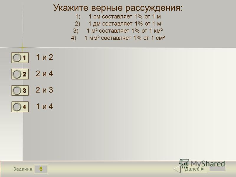 6 Задание Укажите верные рассуждения: 1)1 см составляет 1% от 1 м 2)1 дм составляет 1% от 1 м 3)1 м² составляет 1% от 1 км² 4)1 мм² составляет 1% от 1 см² 1 и 2 2 и 4 2 и 3 1 и 4 Далее 1 0 2 0 3 0 4 1