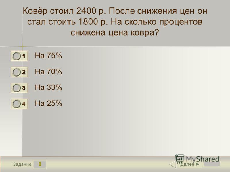 8 Задание Ковёр стоил 2400 р. После снижения цен он стал стоить 1800 р. На сколько процентов снижена цена ковра? На 75% На 70% На 33% На 25% Далее 1 0 2 0 3 0 4 1