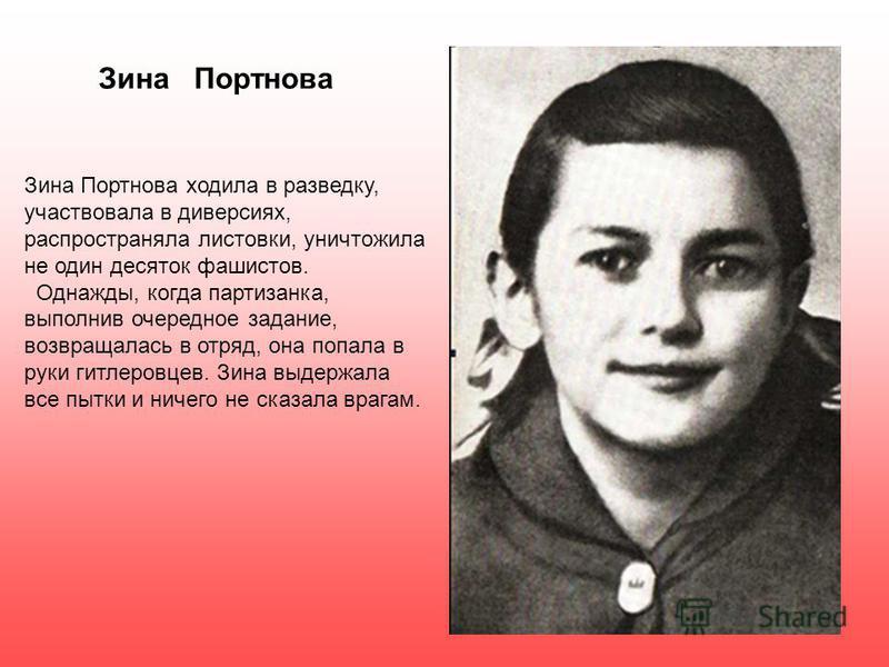 Зина Портнова Зина Портнова ходила в разведку, участвовала в диверсиях, распространяла листовки, уничтожила не один десяток фашистов. Однажды, когда партизанка, выполнив очередное задание, возвращалась в отряд, она попала в руки гитлеровцев. Зина выд