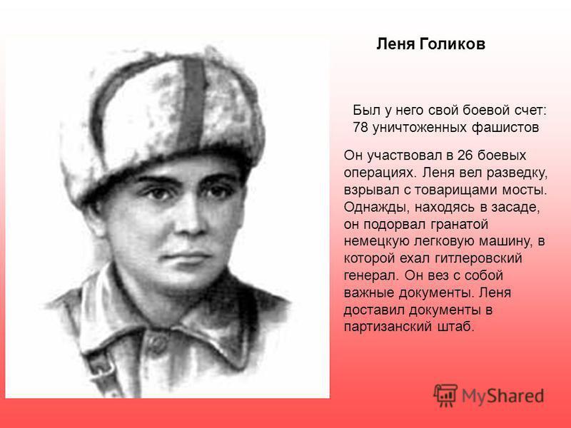 Леня Голиков Был у него свой боевой счет: 78 уничтоженных фашистов Он участвовал в 26 боевых операциях. Леня вел разведку, взрывал с товарищами мосты. Однажды, находясь в засаде, он подорвал гранатой немецкую легковую машину, в которой ехал гитлеровс