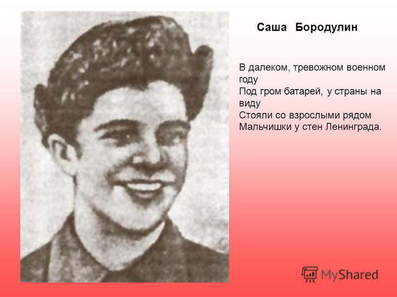 Саша Бородулин В далеком, тревожном военном году Под гром батарей, у страны на виду Стояли со взрослыми рядом Мальчишки у стен Ленинграда.