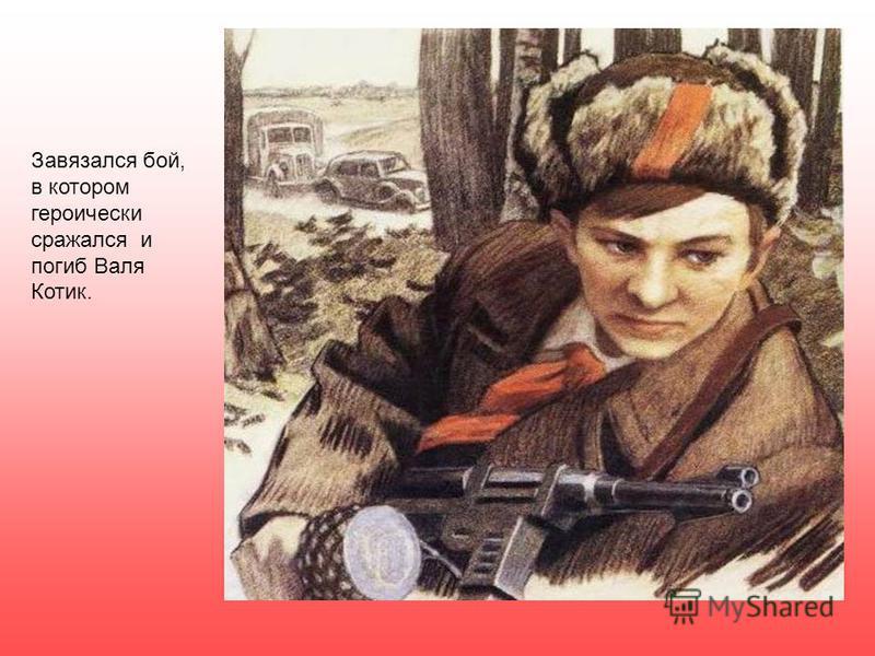 Завязался бой, в котором героически сражался и погиб Валя Котик.