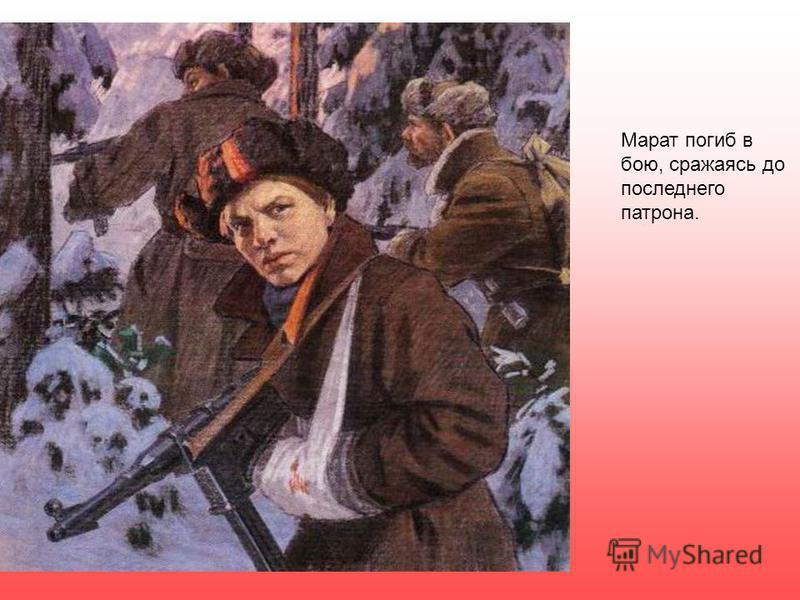 Марат погиб в бою, сражаясь до последнего патрона.