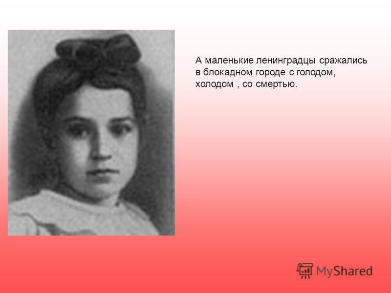 А маленькие ленинградцы сражались в блокадном городе с голодом, холодом, со смертью.