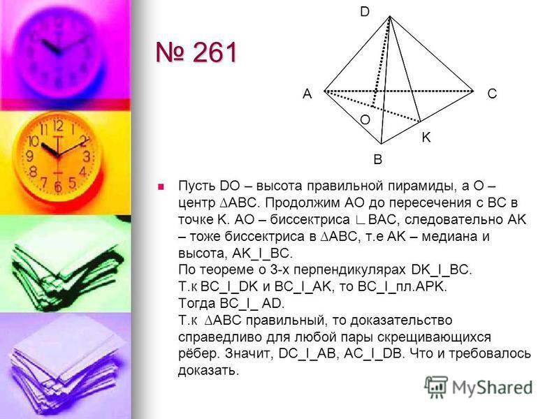 261 261 Пусть DO – высота правильной пирамиды, а О – центр ABC. Продолжим АО до пересечения с BC в точке K. AO – биссектриса BAC, следовательно AK – тоже биссектриса в ABC, т.е AK – медиана и высота, AK_I_BC. По теореме о 3-х перпендикулярах DK_I_BC.