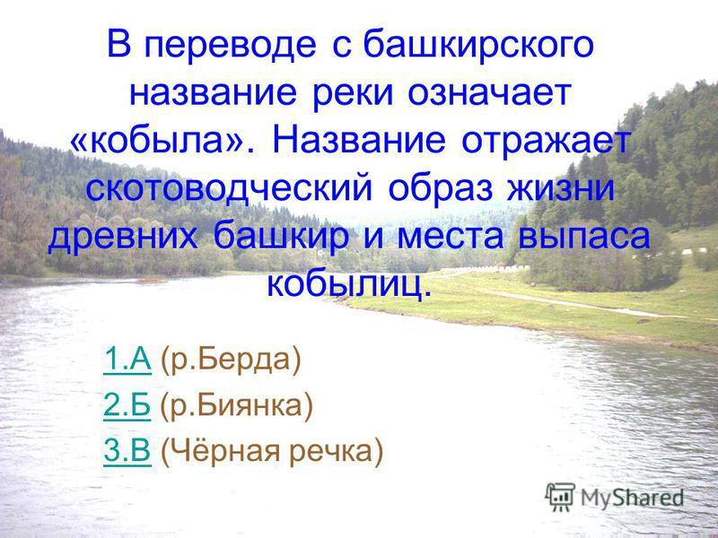 В переводе название этой реки означает «рыба», в частности «хариус». Ещё не в столь отдалённом прошлом эта речка изобиловала хариусом. 1.А1. А (р.Берда) 2.Б2. Б (р.Биянка) 3.В3. В (Чёрная речка)