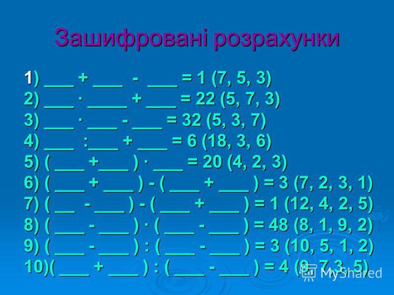 Зашифровані розрахунки 1) ___ + ___ - ___ = 1 (7, 5, 3) 2) ___ · ____ + ___ = 22 (5, 7, 3) 3) ___ · ___ - ___ = 32 (5, 3, 7) 4) ___ :___ + ___ = 6 (18, 3, 6) 5) ( ___ +___ ) · ___ = 20 (4, 2, 3) 6) ( ___ + ___ ) - ( ___ + ___ ) = 3 (7, 2, 3, 1) 7) (