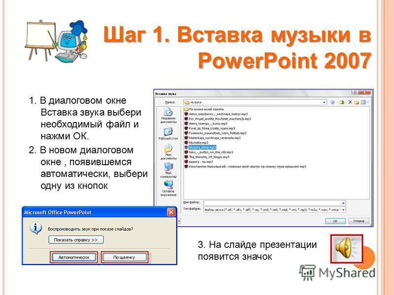 1. В диалоговом окне Вставка звука выбери необходимый файл и нажми ОК. 2. В новом диалоговом окне, появившемся автоматически, выбери одну из кнопок Шаг 1. Вставка музыки в PowerPoint 2007 3. На слайде презентации появится значок