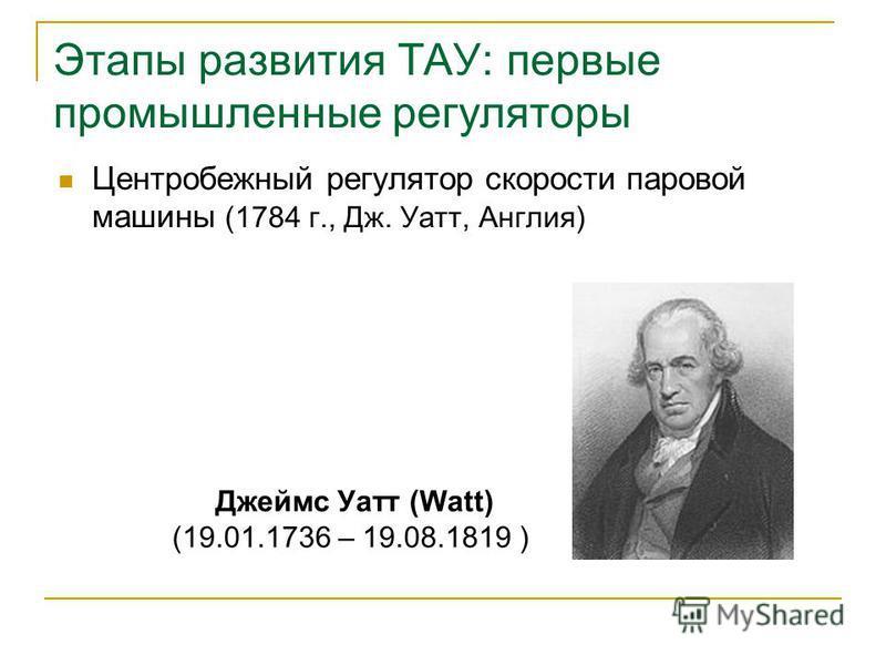 Этапы развития ТАУ: первые промышленные регуляторы Центробежный регулятор скорости паровой машины (1784 г., Дж. Уатт, Англия) Джеймс Уатт (Watt) (19.01.1736 – 19.08.1819 )