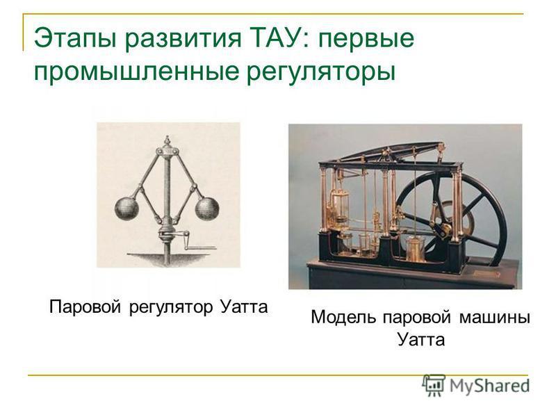 Этапы развития ТАУ: первые промышленные регуляторы Модель паровой машины Уатта Паровой регулятор Уатта