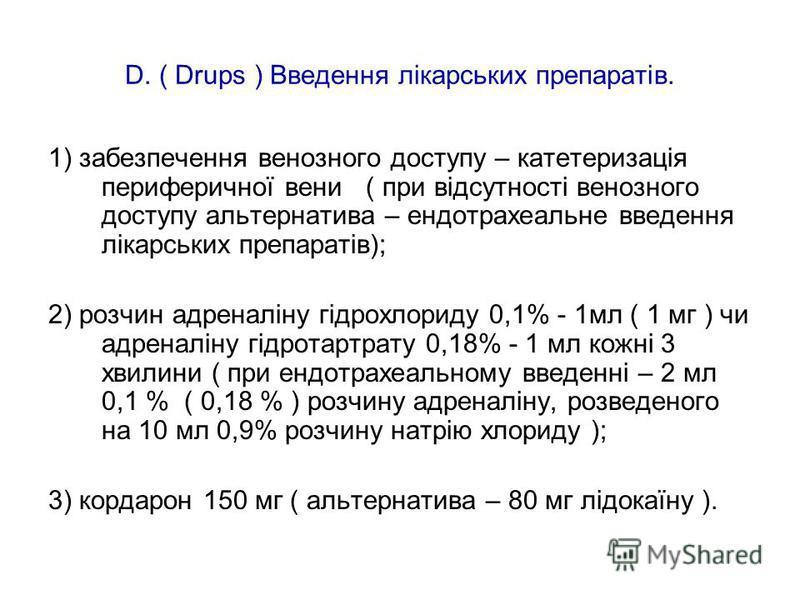 D. ( Drups ) Введення лікарських препаратів. 1) забезпечення венозного доступу – катетеризація периферичної вени ( при відсутності венозного доступу альтернатива – ендотрахеальне введення лікарських препаратів); 2) розчин адреналіну гідрохлориду 0,1%
