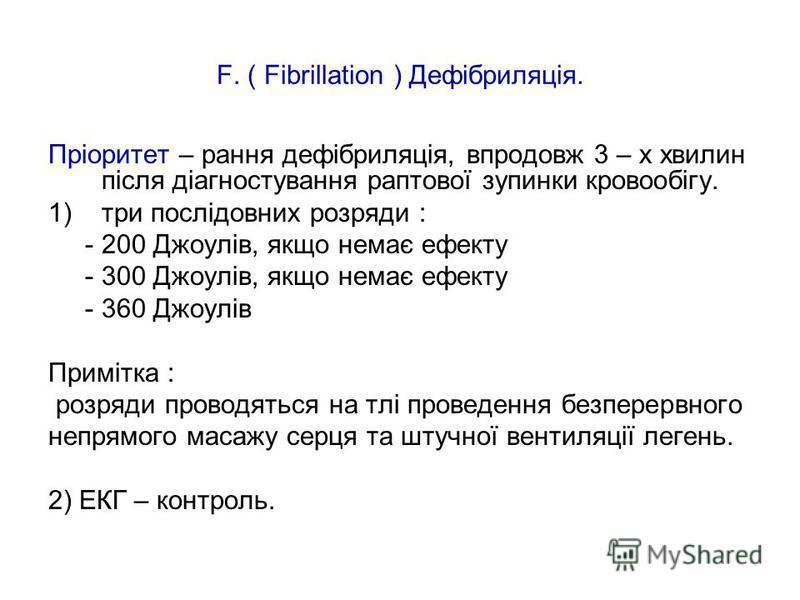 F. ( Fibrillation ) Дефібриляція. Пріоритет – рання дефібриляція, впродовж 3 – х хвилин після діагностування раптової зупинки кровообігу. 1) три послідовних розряди : - 200 Джоулів, якщо немає ефекту - 300 Джоулів, якщо немає ефекту - 360 Джоулів При