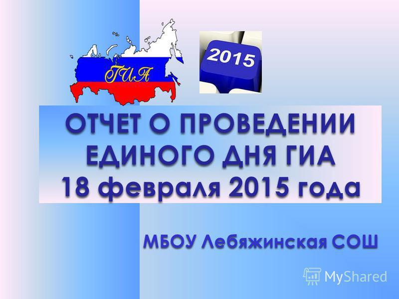 ОТЧЕТ О ПРОВЕДЕНИИ ЕДИНОГО ДНЯ ГИА 18 февраля 2015 года МБОУ Лебяжинская СОШ