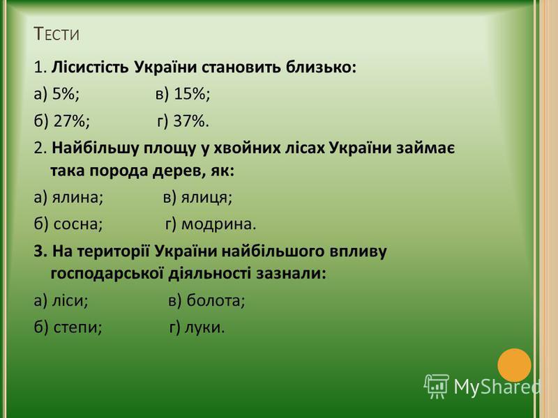 Т ЕСТИ 1. Лісистість України становить близько: а) 5%; в) 15%; б) 27%; г) 37%. 2. Найбільшу площу у хвойних лісах України займає така порода дерев, як: а) ялина; в) ялиця; б) сосна; г) модрина. 3. На території України найбільшого впливу господарської