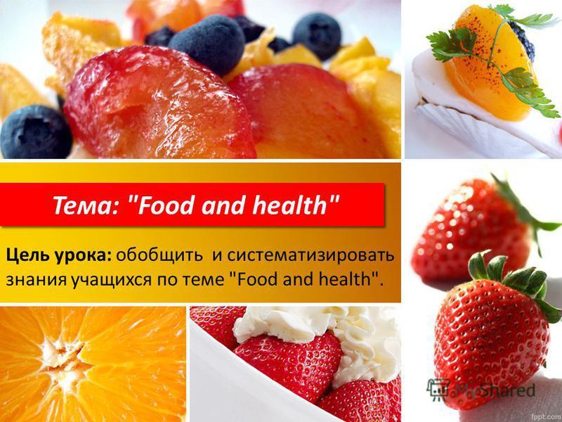 Тема: Food and health Цель урока: обобщить и систематизировать знания учащихся по теме Food and health.