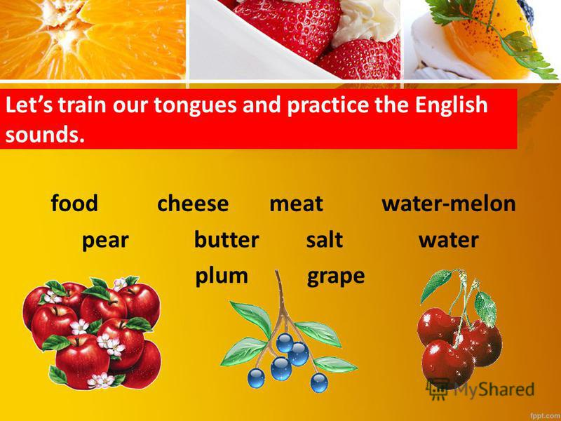 Lets train our tongues and practice the English sounds. foodcheesemeatwater-melon pearbuttersaltwater plumgrape