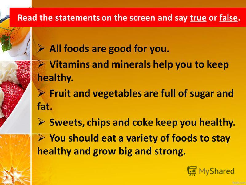 Read the statements on the screen and say true or false. All foods are good for you. Vitamins and minerals help you to keep healthy. Fruit and vegetables are full of sugar and fat. Sweets, chips and coke keep you healthy. You should eat a variety of