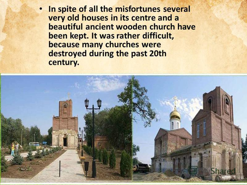 In spite of all the misfortunes several very old houses in its centre and a beautiful ancient wooden church have been kept. It was rather difficult, because many churches were destroyed during the past 20th century.