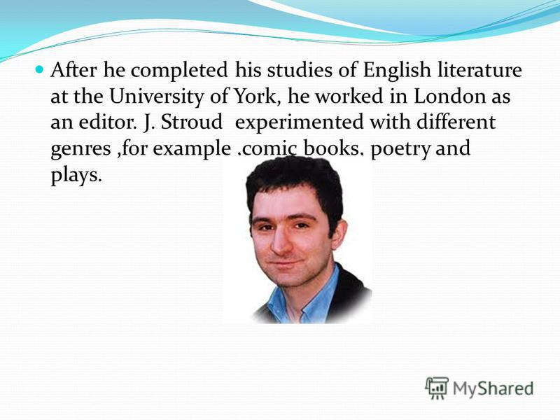 After he completed his studies of English literature at the University of York, he worked in London as an editor. J. Stroud experimented with different genres,for example,comic books, poetry and plays.