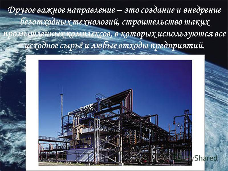 Другое важное направление – это создание и внедрение безотходных технологий, строительство таких промышленных комплексов, в которых используются все исходное сырьё и любые отходы предприятий.