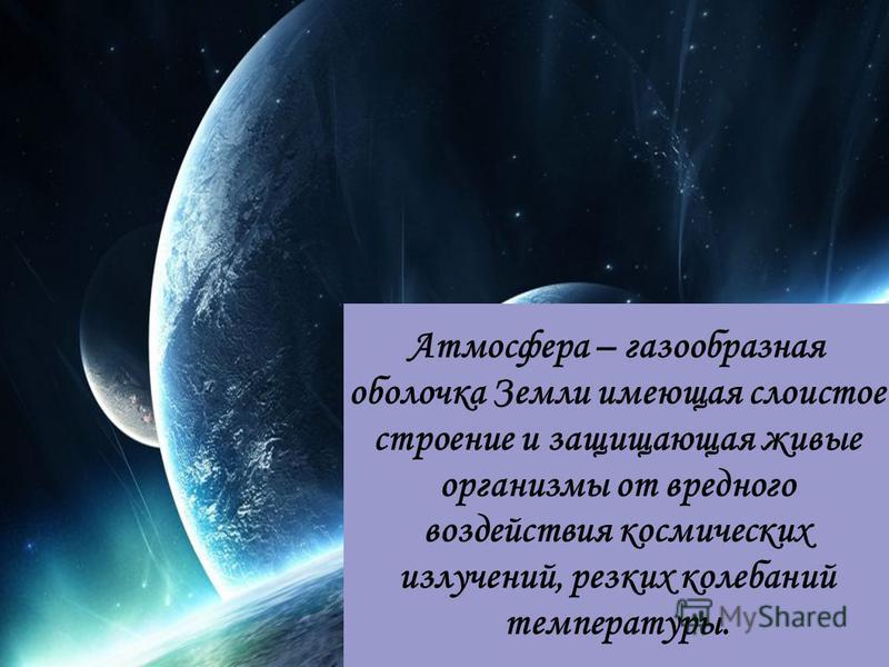 Атмосфера – газообразная оболочка Земли имеющая слоистое строение и защищающая живые организмы от вредного воздействия космических излучений, резких колебаний температуры.
