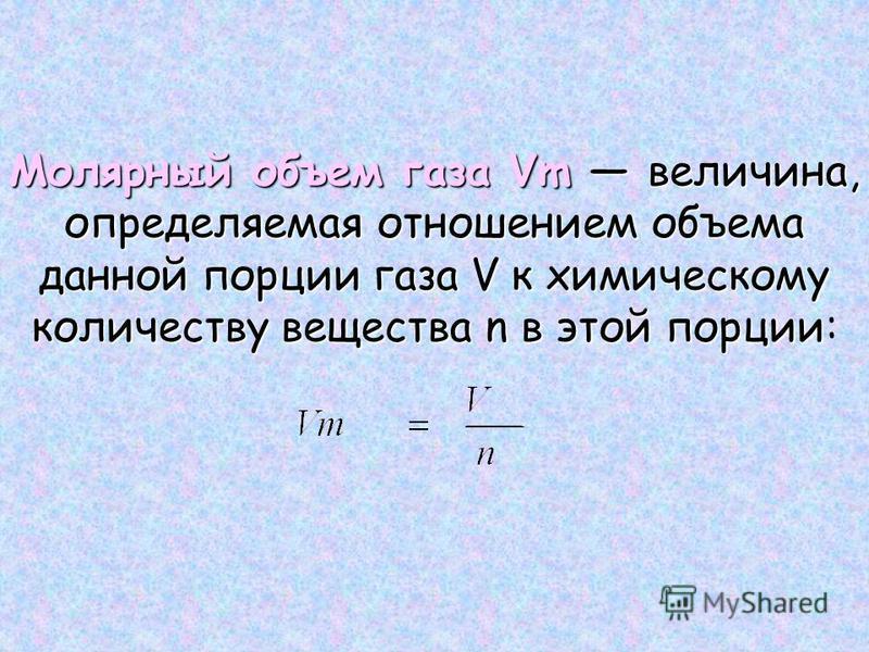 Молярный объем газа Vm величина, определяемая отношением объема данной порции газа V к химическому количеству вещества n в этой порции Молярный объем газа Vm величина, определяемая отношением объема данной порции газа V к химическому количеству вещес