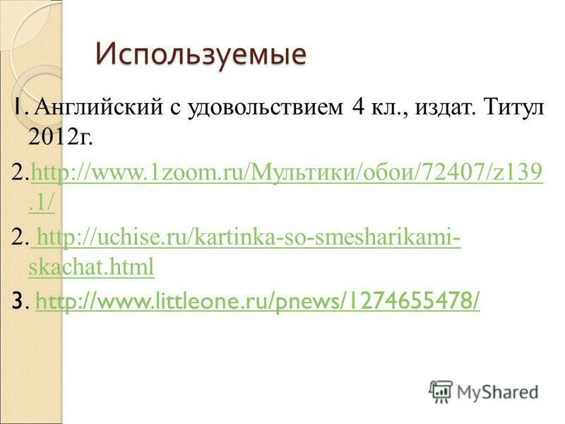 Используемые 1. Английский с удовольствием 4 кл., издать. Титул 2012 г. 2.http://www.1zoom.ru/Мультики/обои/72407/z139.1/http://www.1zoom.ru/Мультики/обои/72407/z139.1/ 2. http://uchise.ru/kartinka-so-smesharikami- skachat.html http://uchise.ru/karti
