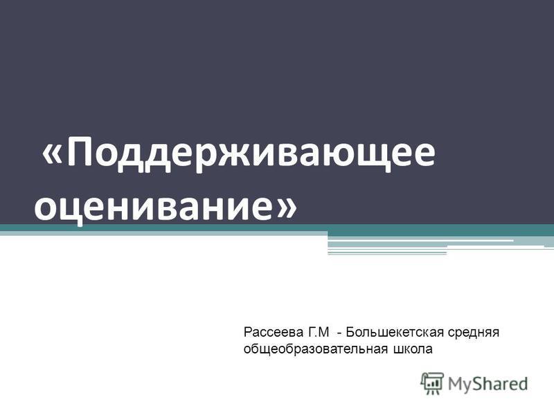 «Поддерживающее оценивание» Рассеева Г.М - Большекетская средняя общеобразовательная школа