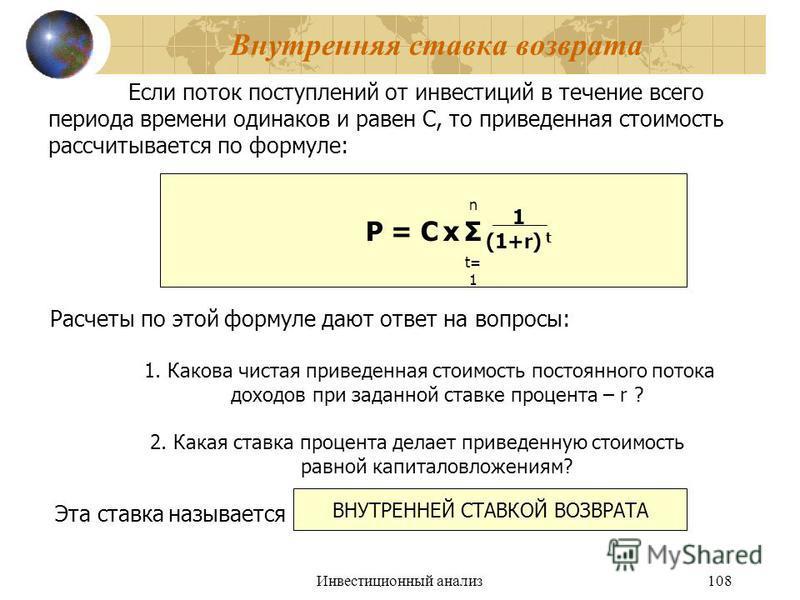Инвестиционный анализ 108 Внутренняя ставка возврата Если поток поступлений от инвестиций в течение всего периода времени одинаков и равен С, то приведенная стоимость рассчитывается по формуле: P = C х Σ n t= 1 1 (1+r) t Расчеты по этой формуле дают