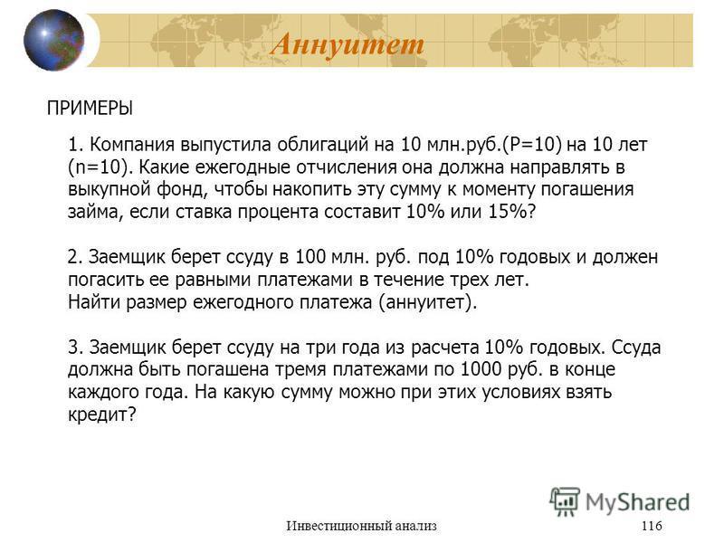 Инвестиционный анализ 116 Аннуитет ПРИМЕРЫ 1. Компания выпустила облигаций на 10 млн.руб.(P=10) на 10 лет (n=10). Какие ежегодные отчисления она должна направлять в выкупной фонд, чтобы накопить эту сумму к моменту погашения займа, если ставка процен