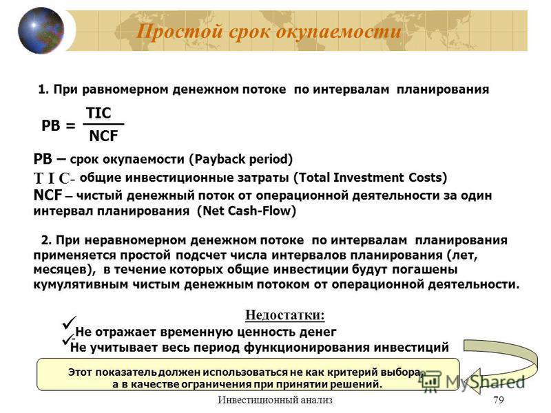 Инвестиционный анализ 79 Простой срок окупаемости 1. При равномерном денежном потоке по интервалам планирования PB = TIC NCF PB – срок окупаемости (Payback period) T I C- общие инвестиционные затраты (Total Investment Costs) NCF – чистый денежный пот