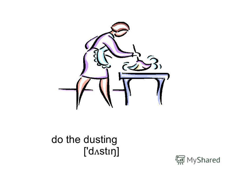 do the dusting ['d ʌ st ɪ ŋ]