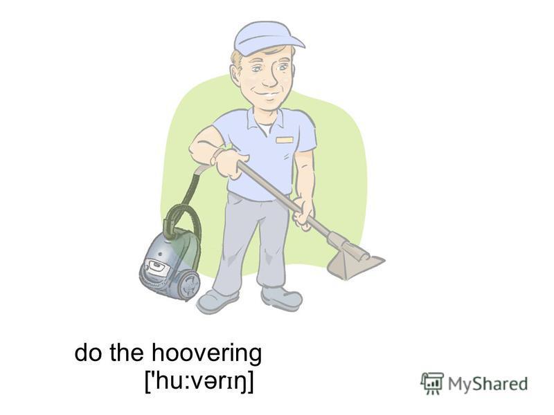 do the hoovering ['hu:vər ɪ ŋ]